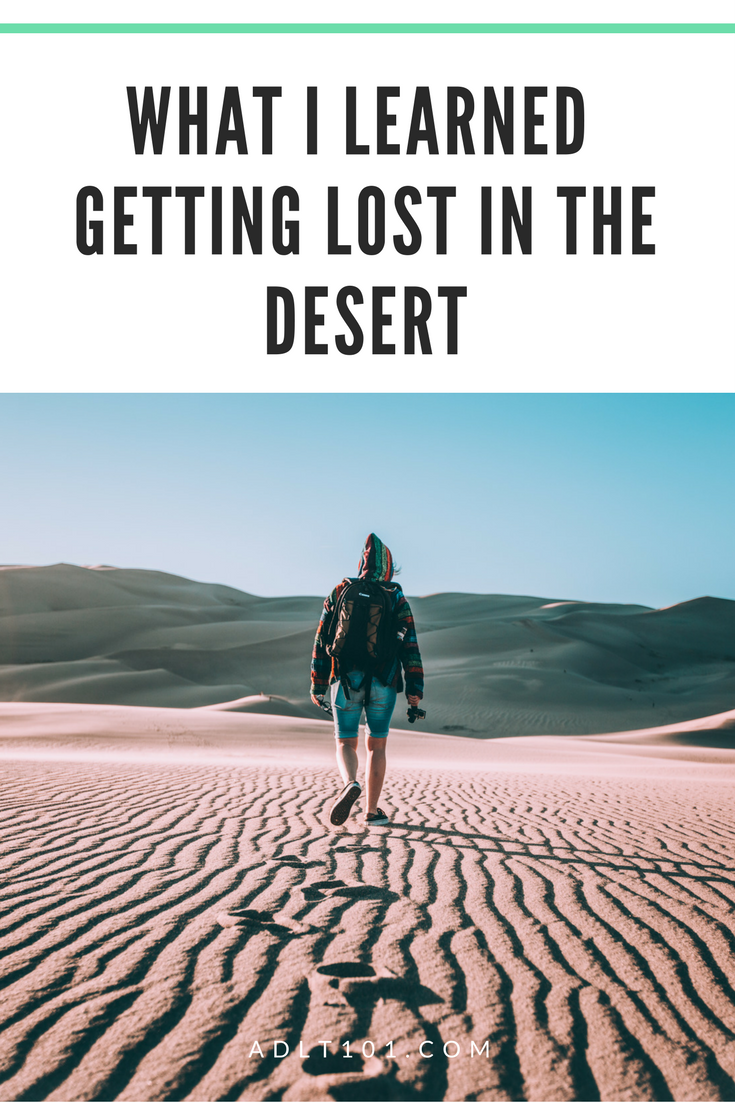 Yes. I have been lost in the desert. Here are some of the lessons learned while I was lost in the Sahara.